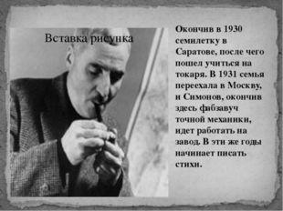 Окончив в 1930 семилетку в Саратове, после чего пошел учиться на токаря. В 19
