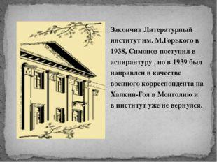 Закончив Литературный институт им. М.Горького в 1938, Симонов поступил в аспи