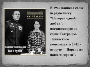 """В 1940 написал свою первую пьесу """"История одной любви"""", поставленную на сцене"""