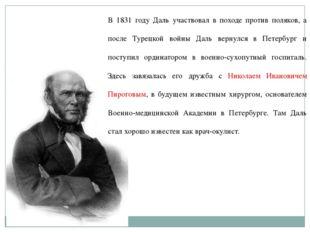 В 1831 году Даль участвовал в походе против поляков, а после Турецкой войны Д