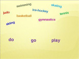 skating judo basketball tennis ice-hockey gymnastics swimming do go play skiing