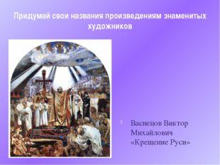 Придумай свои названия произведениям знаменитых художников Васнецов Виктор Ми
