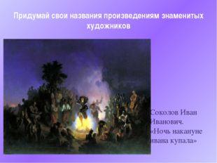 Придумай свои названия произведениям знаменитых художников Соколов Иван Ивано