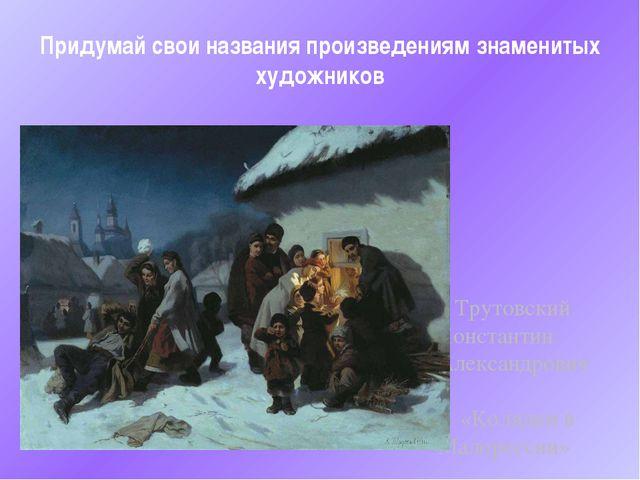 Придумай свои названия произведениям знаменитых художников Трутовский Констан...