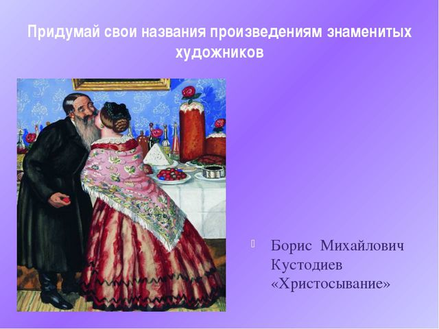 Придумай свои названия произведениям знаменитых художников Борис Михайлович К...