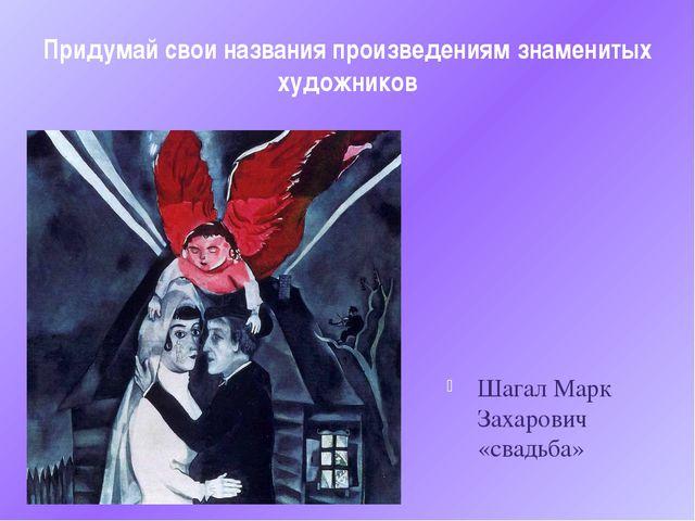 Придумай свои названия произведениям знаменитых художников Шагал Марк Захаров...