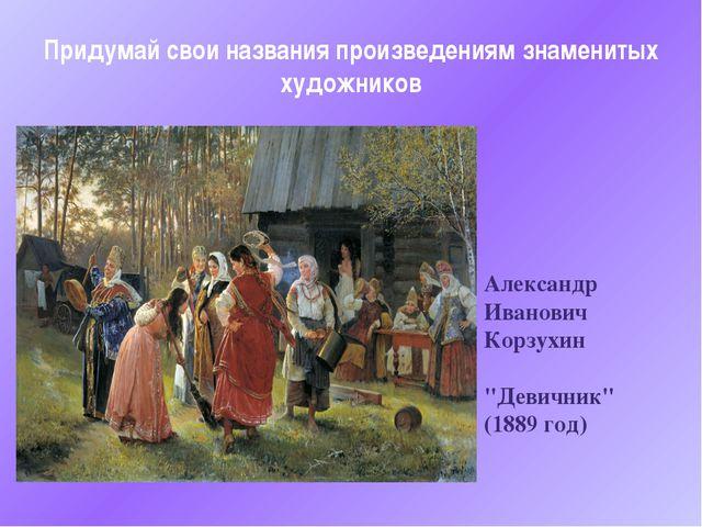 """Александр Иванович Корзухин """"Девичник"""" (1889 год) Придумай свои названия прои..."""