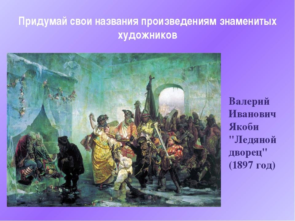 "Валерий Иванович Якоби ""Ледяной дворец"" (1897 год) Придумай свои названия про..."