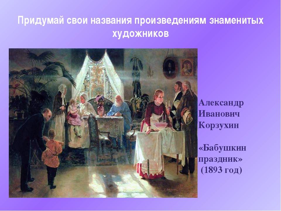 Александр Иванович Корзухин «Бабушкин праздник» (1893 год) Придумай свои назв...