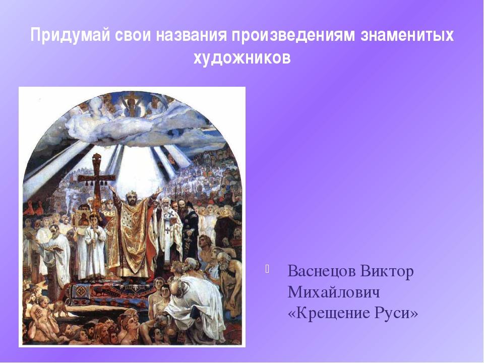 Придумай свои названия произведениям знаменитых художников Васнецов Виктор Ми...