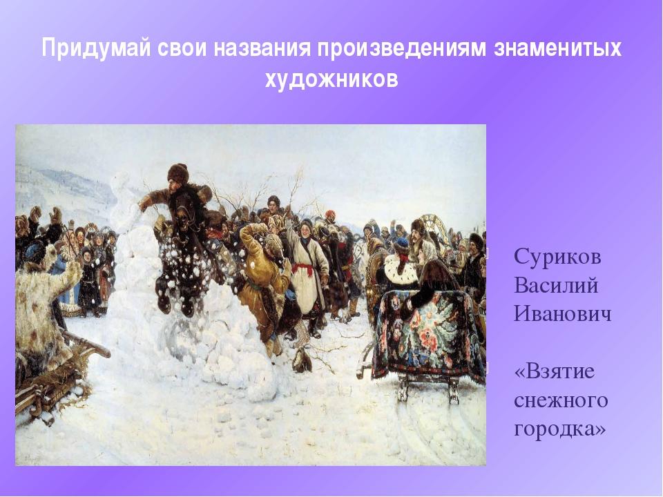 Придумай свои названия произведениям знаменитых художников Суриков Василий Ив...