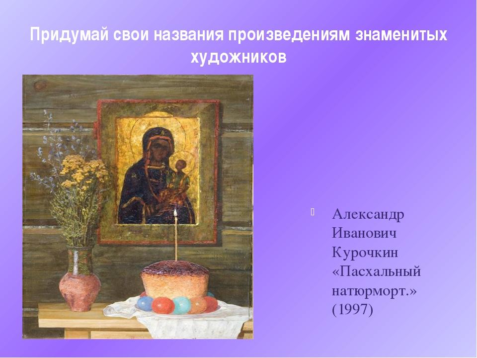 Придумай свои названия произведениям знаменитых художников Александр Иванович...