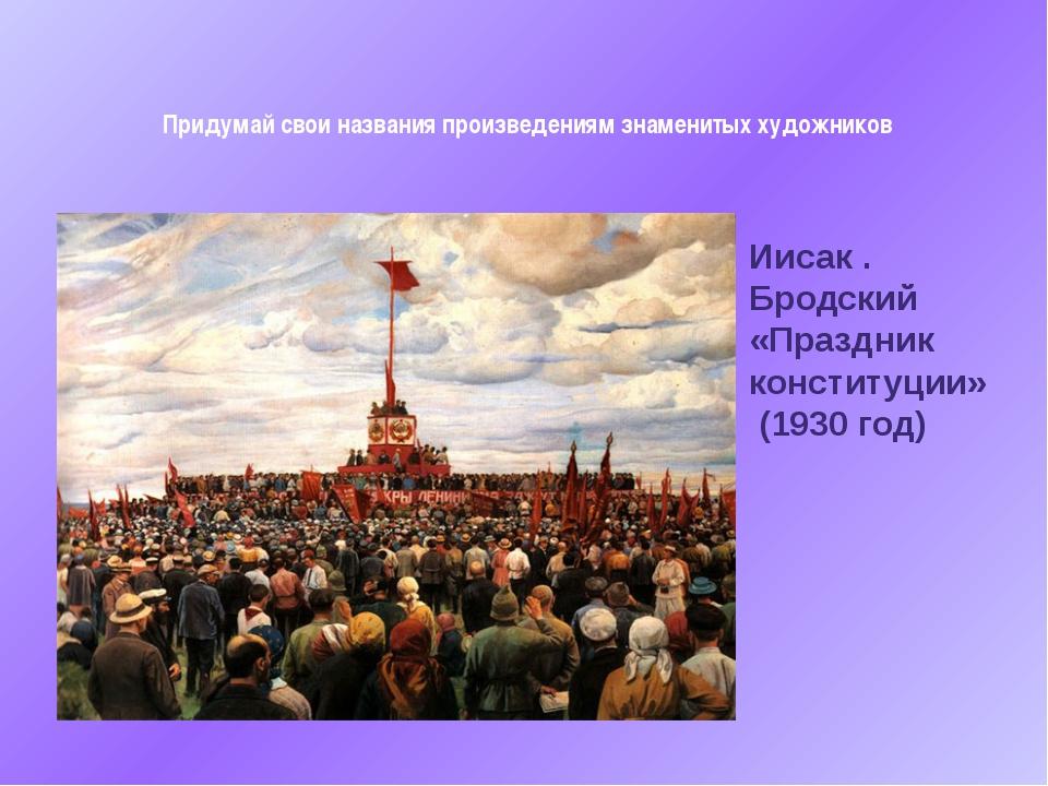 Придумай свои названия произведениям знаменитых художников Иисак . Бродский...