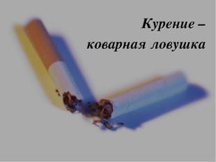 Курение – коварная ловушка