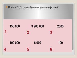 Вопрос 1 :Сколько братчан ушло на фронт? 1 2 3 4 5 6 150 000 3 900 000 2583