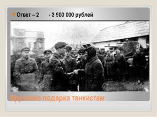 Вручение подарка танкистам Ответ – 2 - 3 900 000 рублей