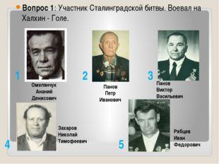 Вопрос 1: Участник Сталинградской битвы. Воевал на Халхин - Голе. Омелянчук