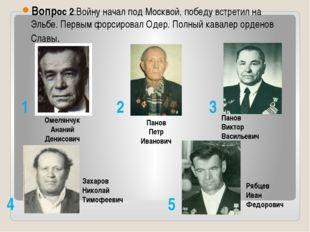 Вопрос 2:Войну начал под Москвой, победу встретил на Эльбе. Первым форсирова