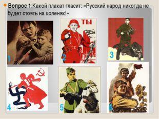 Вопрос 1:Какой плакат гласит: «Русский народ никогда не будет стоять на коле