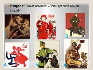 Вопрос 2:Плакат взывает: «Воин Красной Армии, спаси!» 1 2 3 4 5 6