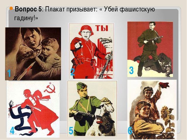 Вопрос 5: Плакат призывает: « Убей фашистскую гадину!» 1 2 3 4 5 6