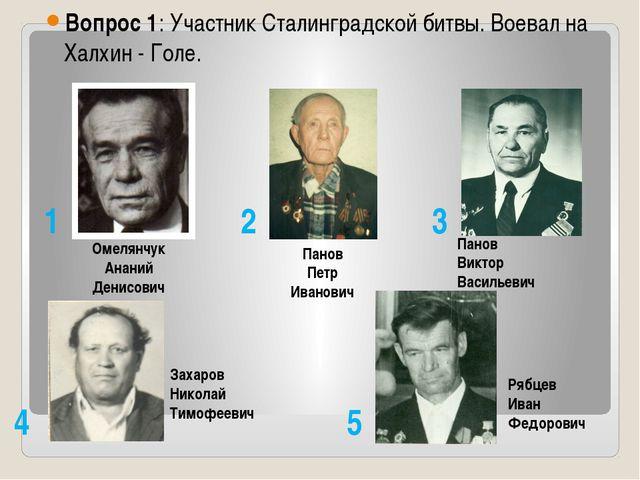Вопрос 1: Участник Сталинградской битвы. Воевал на Халхин - Голе. Омелянчук...