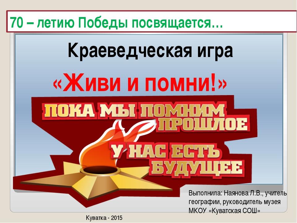 70 – летию Победы посвящается… Краеведческая игра «Живи и помни!» Выполнила:...
