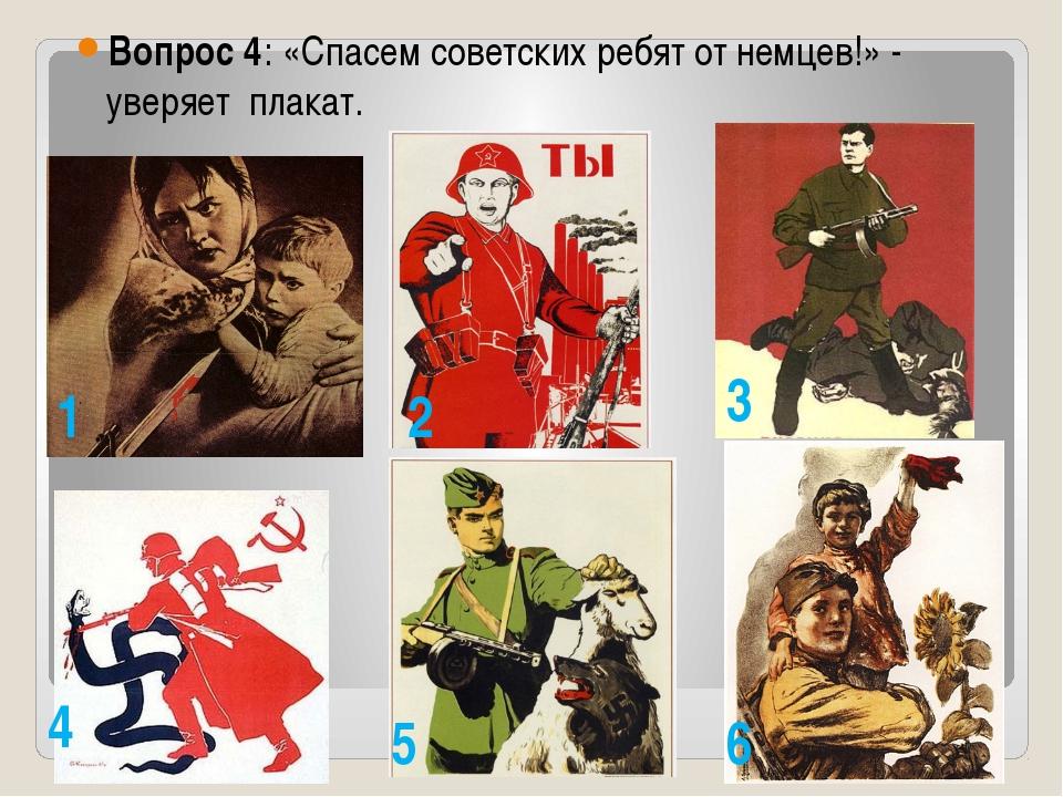 Вопрос 4: «Спасем советских ребят от немцев!» - уверяет плакат. 1 2 3 4 5 6