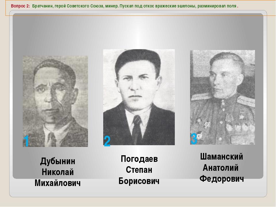Вопрос 2: Братчанин, герой Советского Союза, минер. Пускал под откос вражеск...
