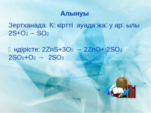 Алынуы Зертханада: Күкіртті ауада жағу арқылы 2S+O2→ SO2 Өндірісте: 2ZnS+3O2