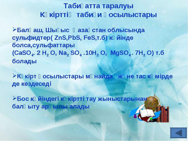 Табиғатта таралуы Күкірттің табиғи қосылыстары Балқаш, Шығыс Қазақстан облысы...