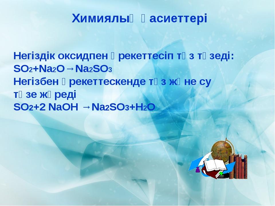 Химиялық қасиеттері Негіздік оксидпен әрекеттесіп тұз түзеді: SO2+Na2O→Na2SO3...