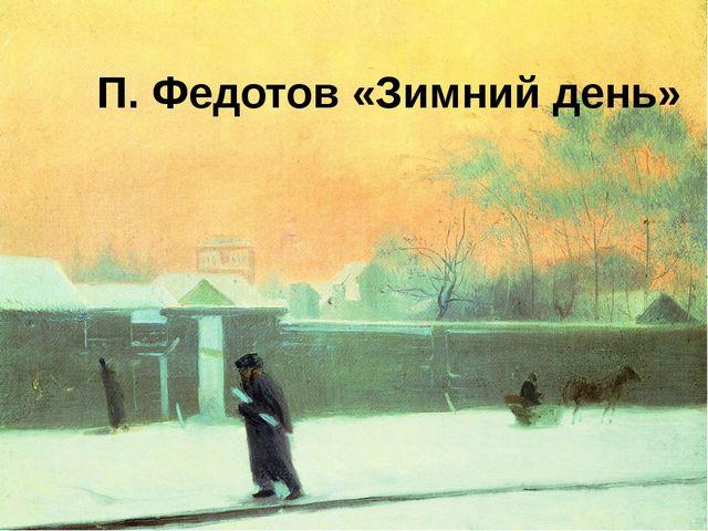 П. Федотов «Зимний день»
