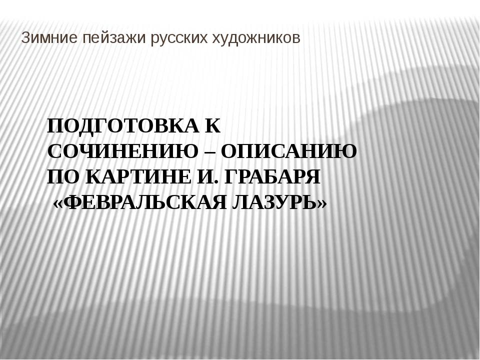 Зимние пейзажи русских художников ПОДГОТОВКА К СОЧИНЕНИЮ – ОПИСАНИЮ ПО КАРТИН...