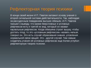 Рефлекторная теория психики В конце своей жизни И.П. Павлов заложил основу уч