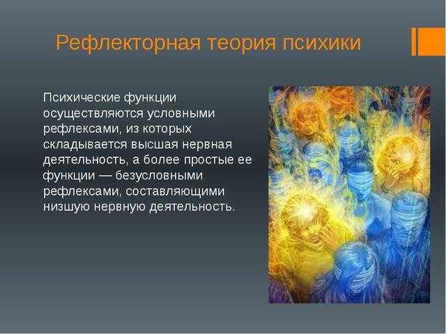 Рефлекторная теория психики Психические функции осуществляются условными рефл...