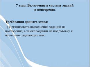 7 этап. Включение в систему знаний и повторение. Требования данного этапа: 1)