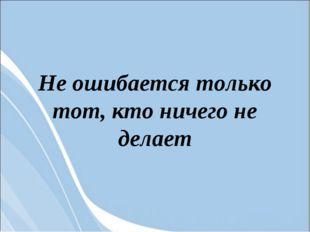 Не ошибается только тот, кто ничего не делает