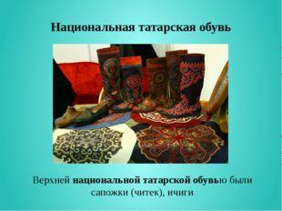 Национальная татарская обувь Верхнейнациональной татарской обувью были сапож