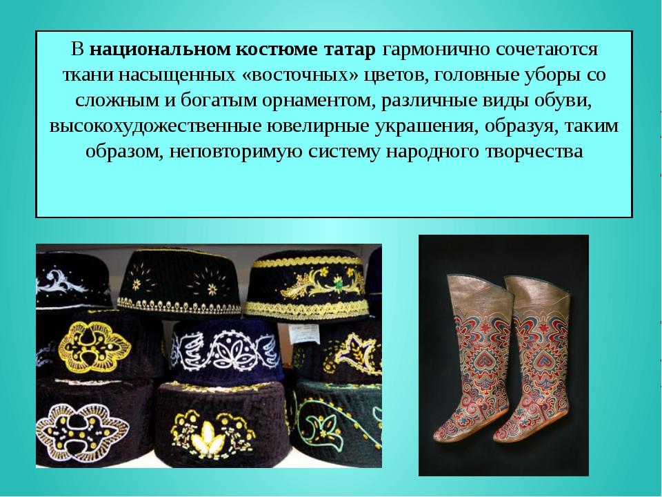 Внациональном костюме татаргармонично сочетаются ткани насыщенных «восточны...