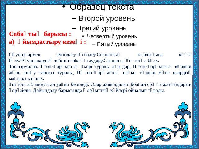 Сабақтың барысы : а) Ұйымдастыру кезеңі : Оқушылармен амандасу,түгендеу.Сынып...