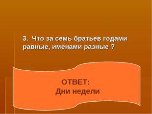 3. Что за семь братьев годами равные, именами разные ? ОТВЕТ: Дни недели