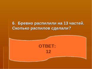 6. Бревно распилили на 13 частей. Сколько распилов сделали? ОТВЕТ: 12