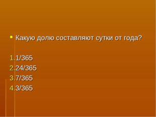 Какую долю составляют сутки от года? 1/365 24/365 7/365 3/365
