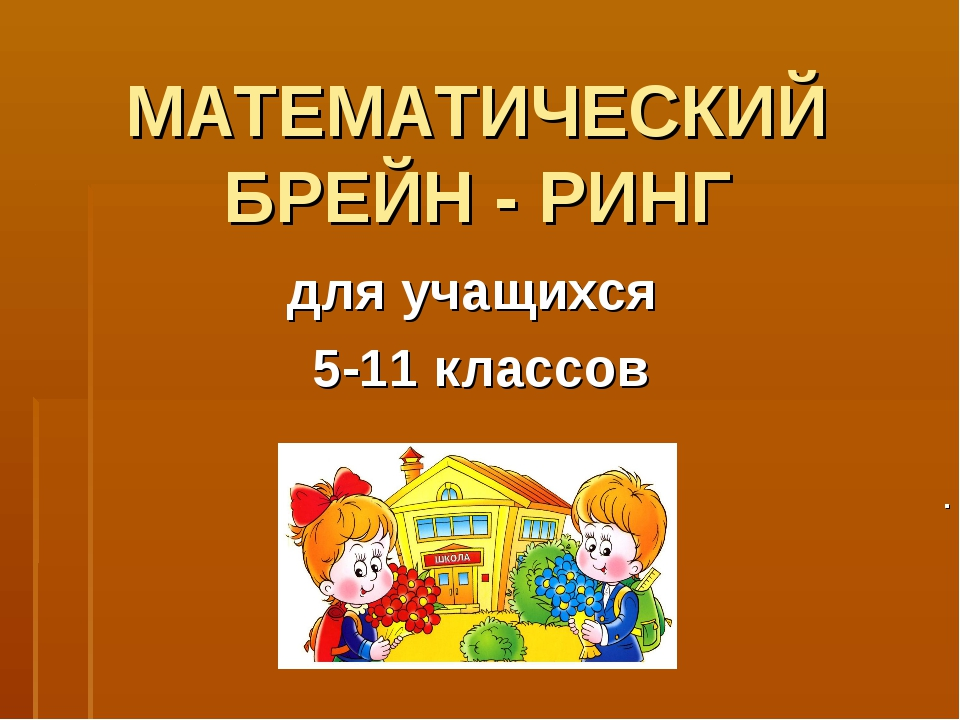 МАТЕМАТИЧЕСКИЙ БРЕЙН - РИНГ для учащихся 5-11 классов .