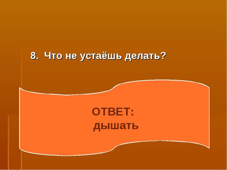 8. Что не устаёшь делать? ОТВЕТ: дышать