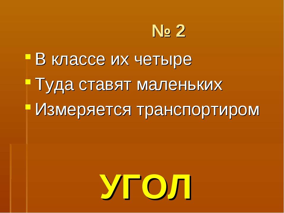 № 2 В классе их четыре Туда ставят маленьких Измеряется транспортиром УГОЛ