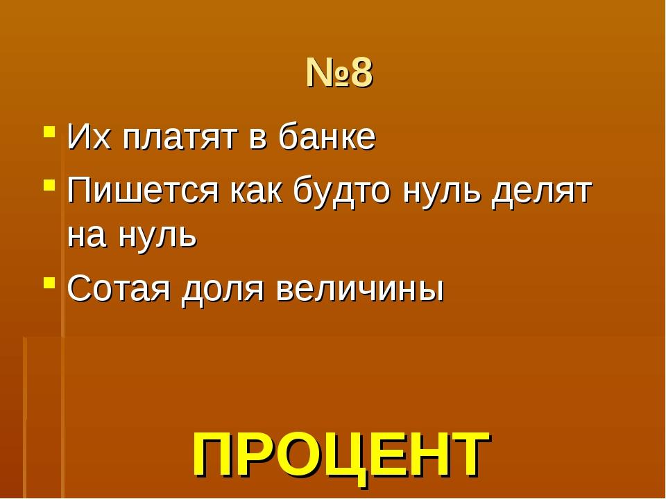 №8 Их платят в банке Пишется как будто нуль делят на нуль Сотая доля величины...