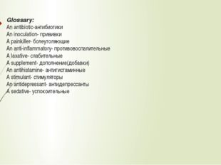 Glossary: An antibiotic-антибиотики An inoculation- прививки А painkiller- бо