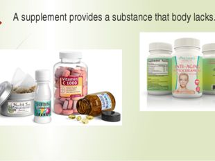 A supplement provides a substance that body lacks.